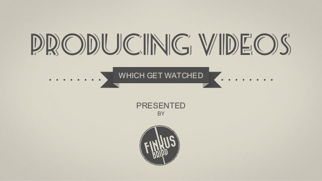 Producing videos WHICH GET WATCHED  PRESENTED BY