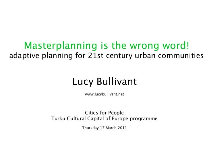 Masterplanning is the wrong word!adaptive planning for 21st century urban communities                   Lucy Bullivant    ...