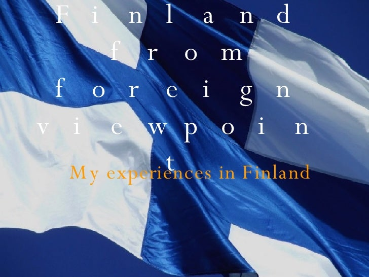 Finland from foreign viewpoint My experiences in Finland