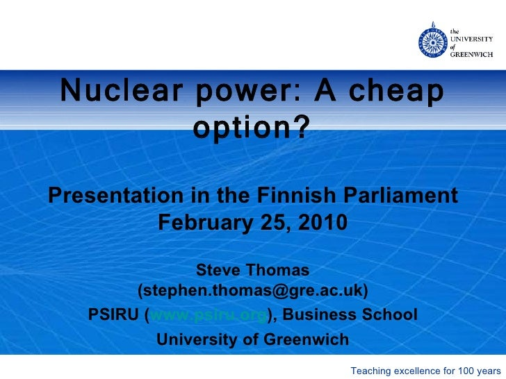 Nuclear power: A cheap option? Presentation  in the Finnish Parliament February 25, 2010 Steve Thomas (stephen.thomas@gre....