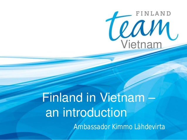 Ambassador Kimmo Lähdevirta Finland in Vietnam – an introduction Vietnam