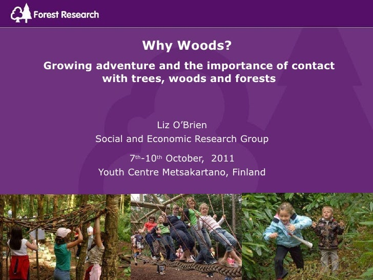 Why Woods?  Growing adventure and the importance of contact with trees, woods and forests Liz O'Brien Social and Economic ...