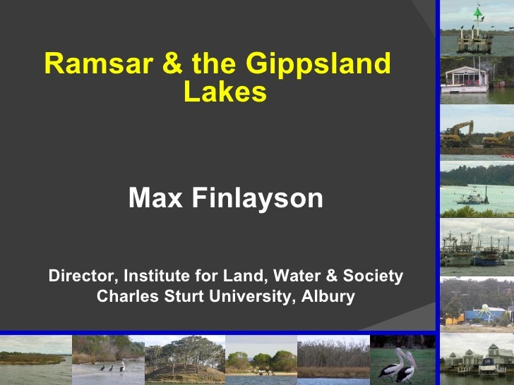 <ul><li>Ramsar & the Gippsland Lakes </li></ul>Max Finlayson Director, Institute for Land, Water & Society Charles Sturt U...