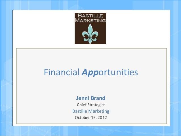 Financial Apportunities        Jenni Brand         Chief Strategist       Bastille Marketing        October 15, 2012