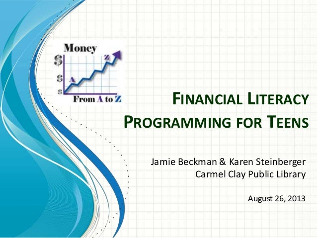 FINANCIAL LITERACY PROGRAMMING FOR TEENS Jamie Beckman & Karen Steinberger Carmel Clay Public Library August 26, 2013