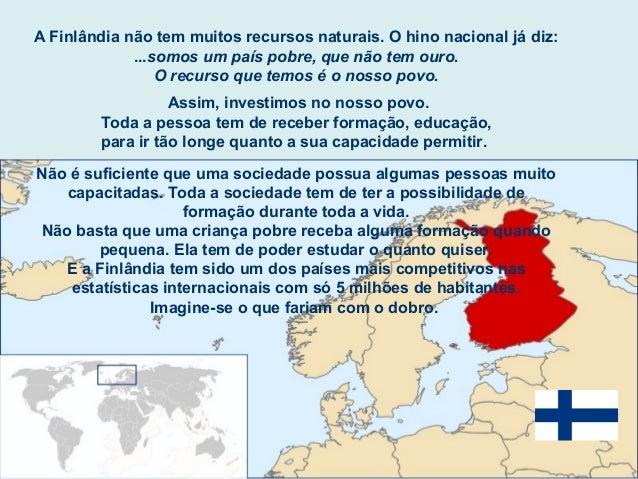 A Finlândia não tem muitos recursos naturais. O hino nacional já diz: ...somos um país pobre, que não tem ouro. O recurso ...