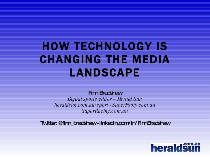 HOW TECHNOLOGY IS CHANGING THE MEDIA LANDSCAPE Finn Bradshaw Digital sports editor – Herald Sun heraldsun.com.au/sport - S...