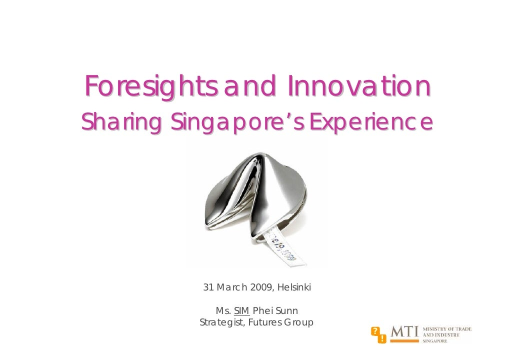 Foresights and Innovation Sharing Singapore's Experience               31 March 2009, Helsinki                Ms. SIM Phei...