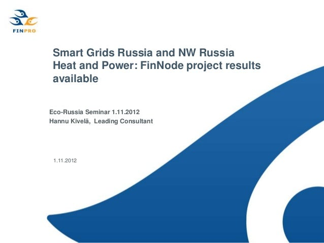 Smart Grids Russia and NW Russia Heat and Power: FinNode project results availableEco-Russia Seminar 1.11.2012Hannu Kivelä...