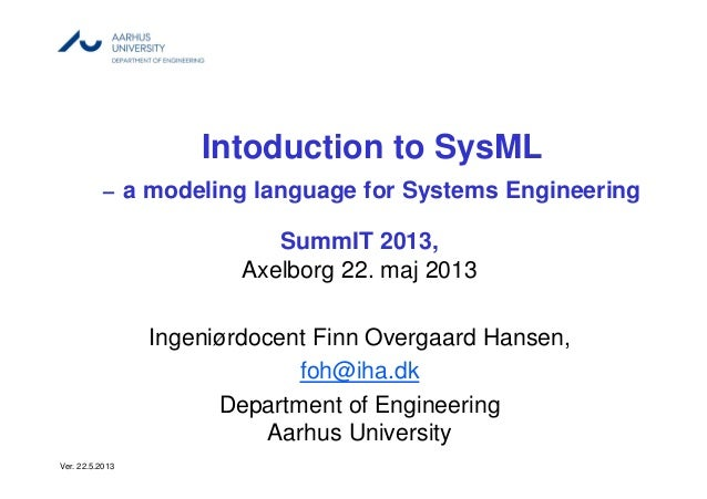 Intoduction to SysML– a modeling language for Systems EngineeringSummIT 2013,Axelborg 22. maj 2013Ingeniørdocent Finn Over...
