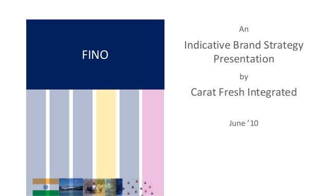 FINO An Indicative Brand Strategy Presentation by Carat Fresh Integrated June '10