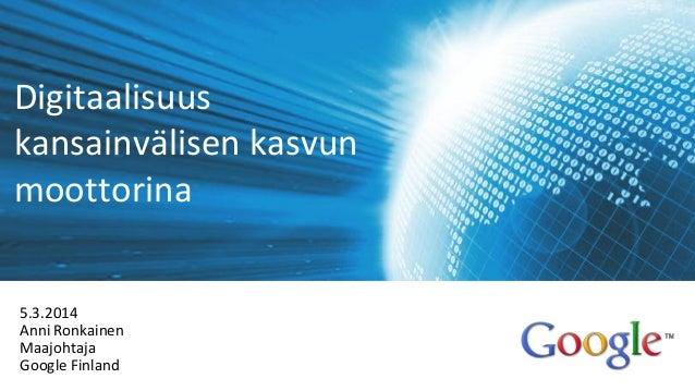 Digitaalisuus kansainvälisen kasvun moottorina 5.3.2014 Anni Ronkainen Maajohtaja Google Finland