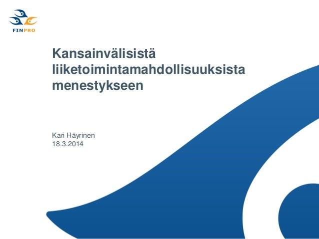 Kansainvälisistä liiketoimintamahdollisuuksista menestykseen Kari Häyrinen 18.3.2014