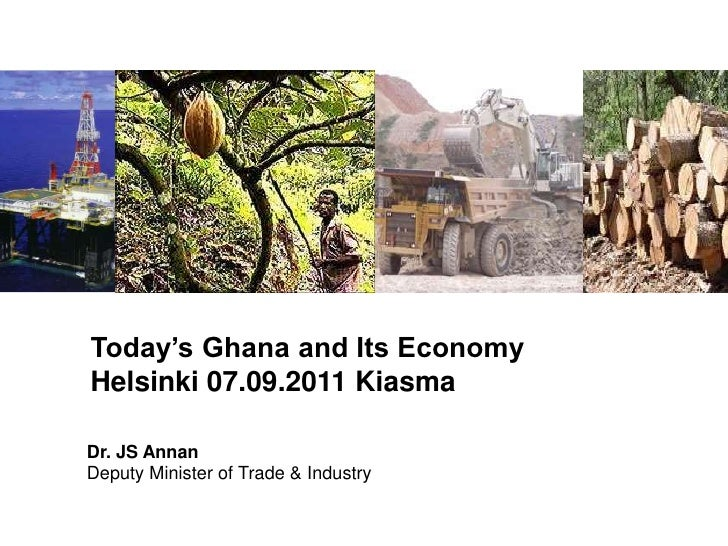 Today's Ghana and Its Economy<br />Helsinki 07.09.2011 Kiasma<br />Dr. JS AnnanDeputy Minister of Trade & Industry<br />