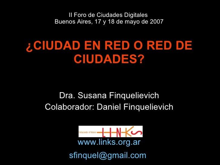 II Foro de Ciudades Digitales  Buenos Aires, 17 y 18 de mayo de 2007 ¿CIUDAD EN RED O RED DE CIUDADES? Dra. Susana Finquel...