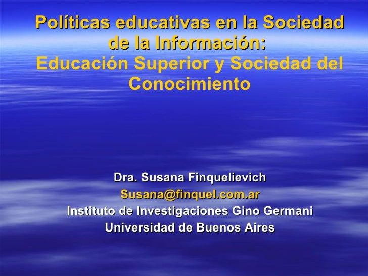 Políticas educativas en la Sociedad de la Información:  Educación Superior y Sociedad del Conocimiento <ul><li>Dra. Susana...
