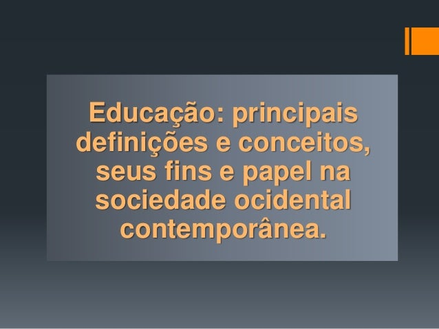 Educação: principais definições e conceitos, seus fins e papel na sociedade ocidental contemporânea.