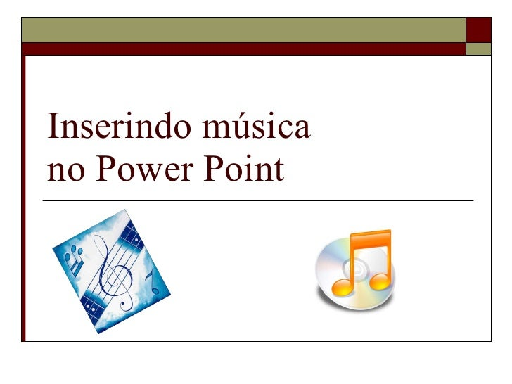 Inserindo música  no Power Point
