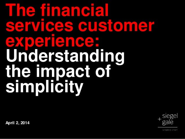 The financial services customer experience: Understanding the impact of simplicity April 2, 2014