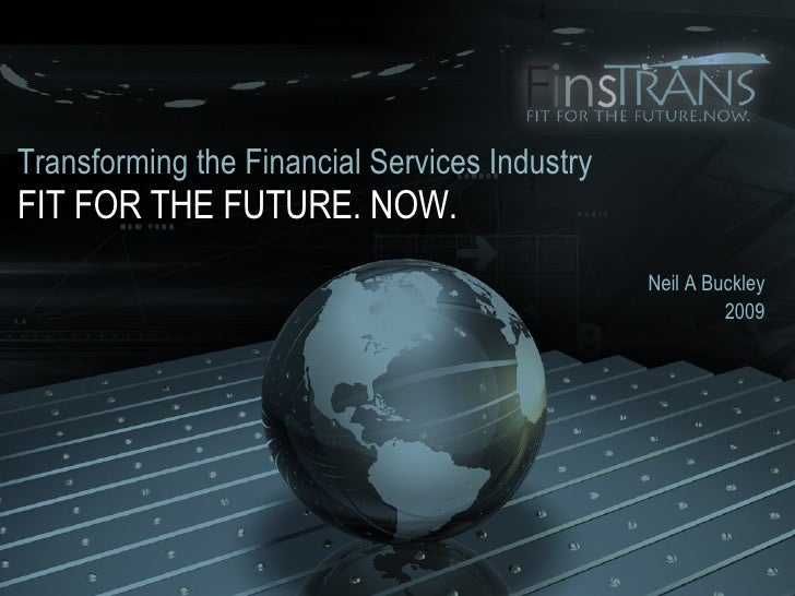 FIT FOR THE FUTURE. NOW. Neil A Buckley 2009 Transforming the Financial Services Industry