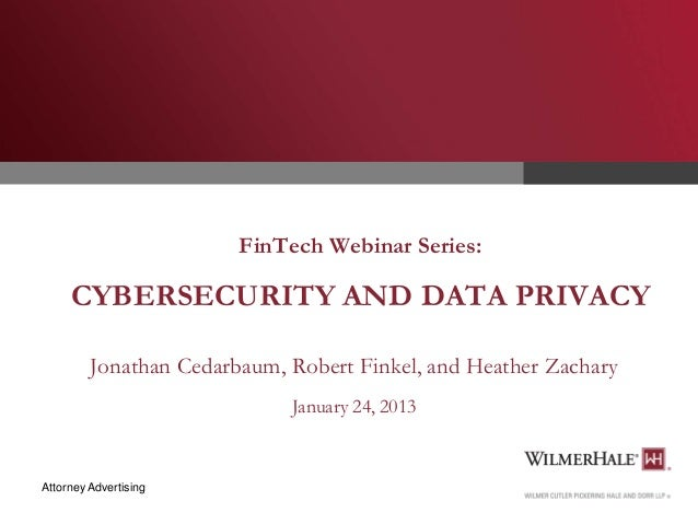 FinTech Webinar Series:  CYBERSECURITY AND DATA PRIVACY Jonathan Cedarbaum, Robert Finkel, and Heather Zachary January 24,...