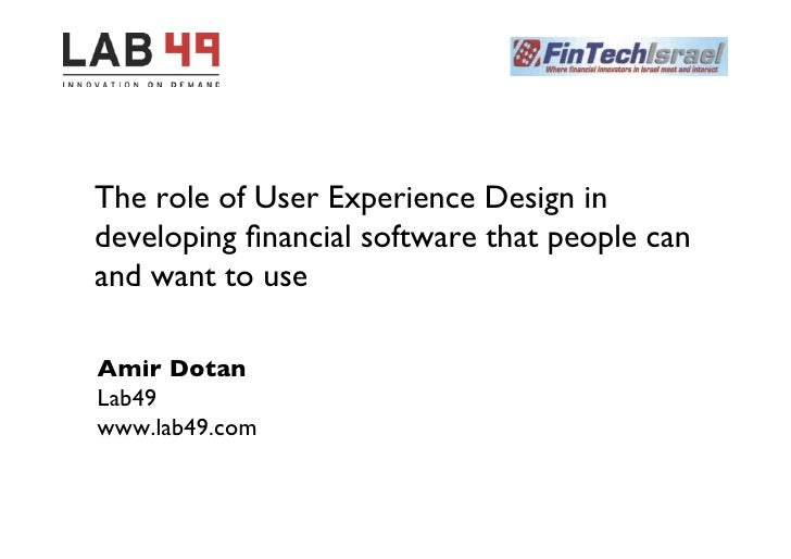 The role of User Experience Design indeveloping financial software that people canand want to useAmir DotanLab49www.lab4...
