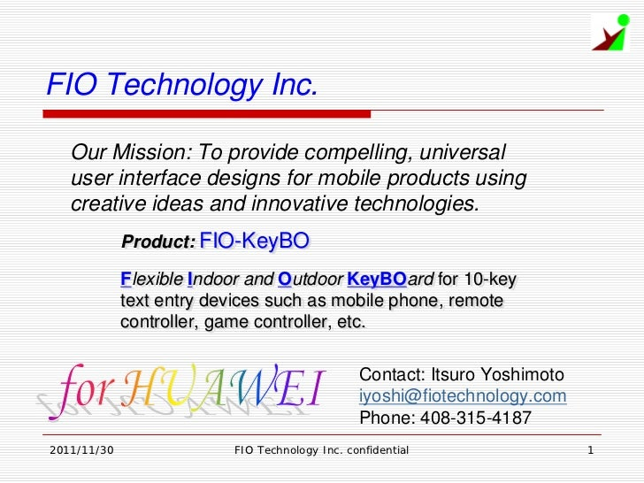 FIO Technology Inc.   Our Mission: To provide compelling, universal   user interface designs for mobile products using   c...