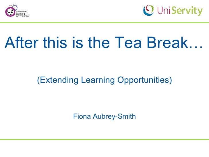After this is the Tea Break… (Extending Learning Opportunities) Fiona Aubrey-Smith
