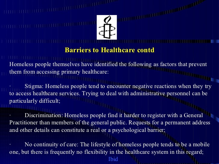 barriers to healthcare for the homeless This program reduces or eliminates barriers to healthcare experienced by homeless individuals, enables healthcare problems to be detected and treated early, decreases emergency center use for primary care needs, increases immunization rates of homeless children, increases tuberculin screening and follow-up, and increases health promotion and.