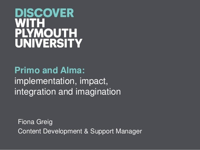 Primo and Alma:implementation, impact,integration and imaginationFiona GreigContent Development & Support Manager