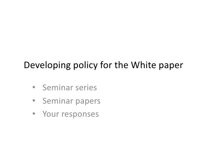 Developing policy for the White paper • Seminar series • Seminar papers • Your responses