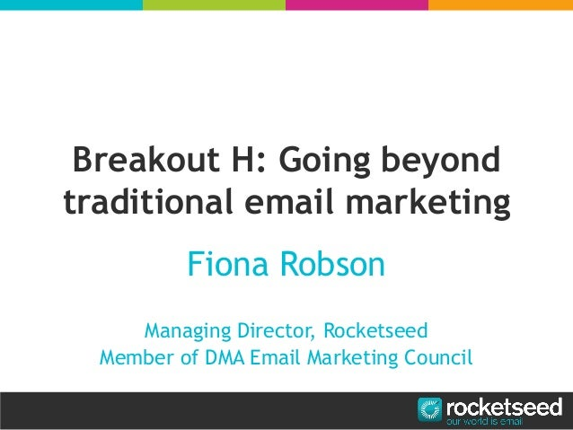 Breakout H: Going beyondtraditional email marketingFiona RobsonManaging Director, RocketseedMember of DMA Email Marketing ...