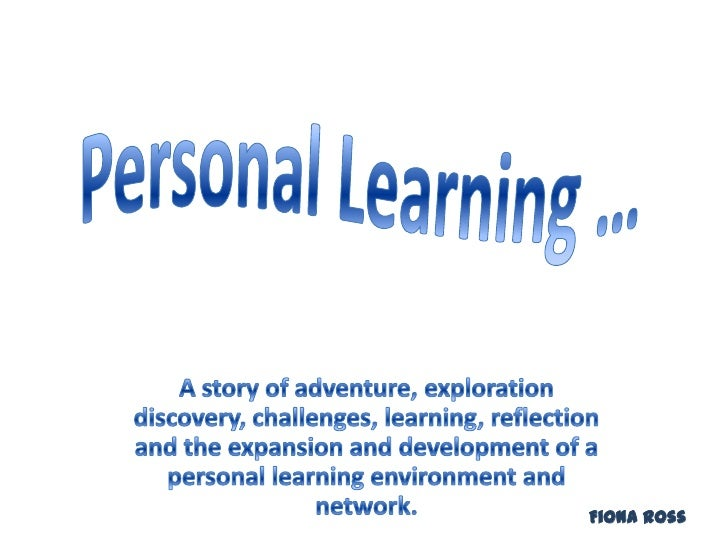 Personal Learning …<br />A story of adventure, exploration discovery, challenges, learning, reflection and the expansion a...