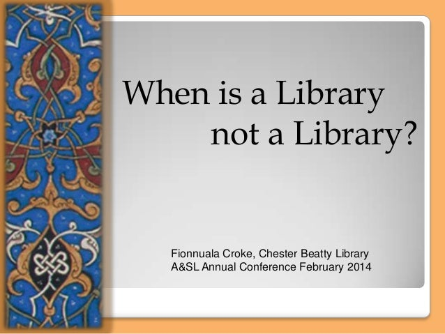 When is a Library not a Library?  Fionnuala Croke, Chester Beatty Library A&SL Annual Conference February 2014