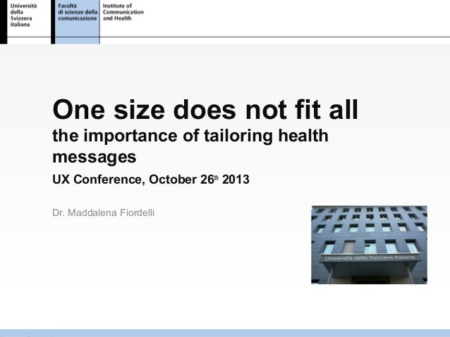 One size does not fit all the importance of tailoring health messages UX Conference, October 26th 2013 Dr. Maddalena Fiord...