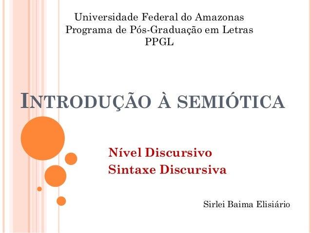 INTRODUÇÃO À SEMIÓTICA Nível Discursivo Sintaxe Discursiva Universidade Federal do Amazonas Programa de Pós-Graduação em L...