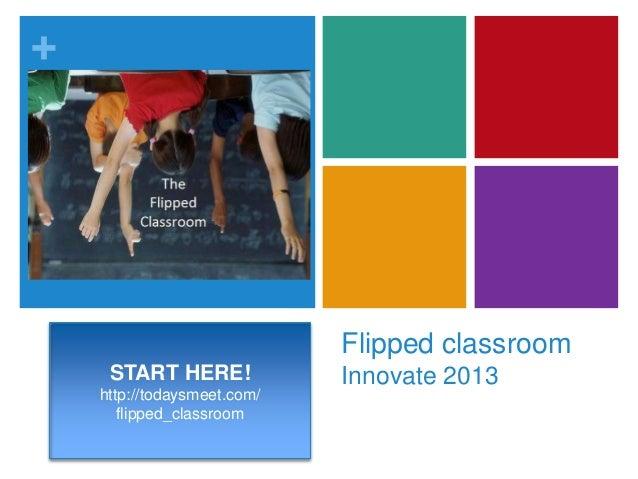 +Flipped classroomInnovate 2013START HERE!http://todaysmeet.com/flipped_classroom