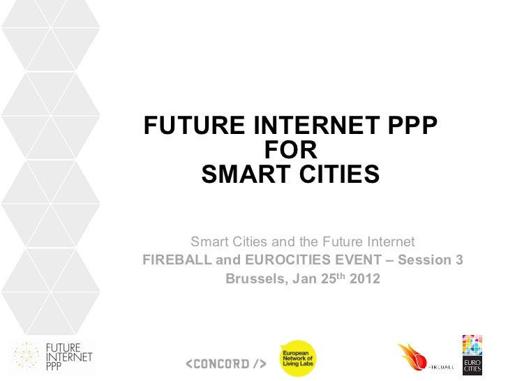 FUTURE INTERNET PPP        FOR   SMART CITIES      Smart Cities and the Future InternetFIREBALL and EUROCITIES EVENT – Ses...