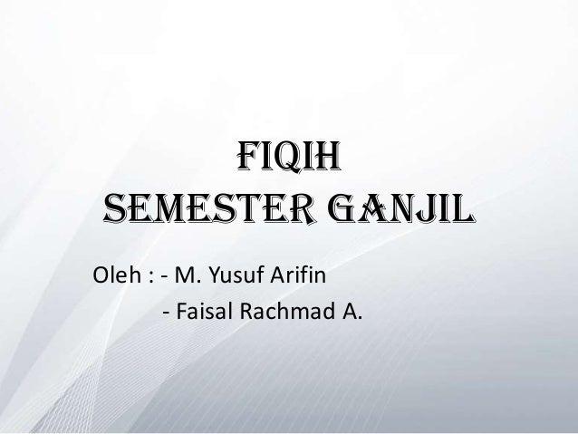 Fiqih SEMESTER GANJILOleh : - M. Yusuf Arifin       - Faisal Rachmad A.