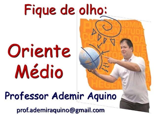 Fique de olho:Oriente MédioProfessor Ademir Aquino  prof.ademiraquino@gmail.com