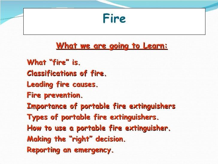 """Fire   <ul><li>What we are going to Learn: </li></ul><ul><li>What """"fire"""" is. </li></ul><ul><li>Classifications of fire. </..."""