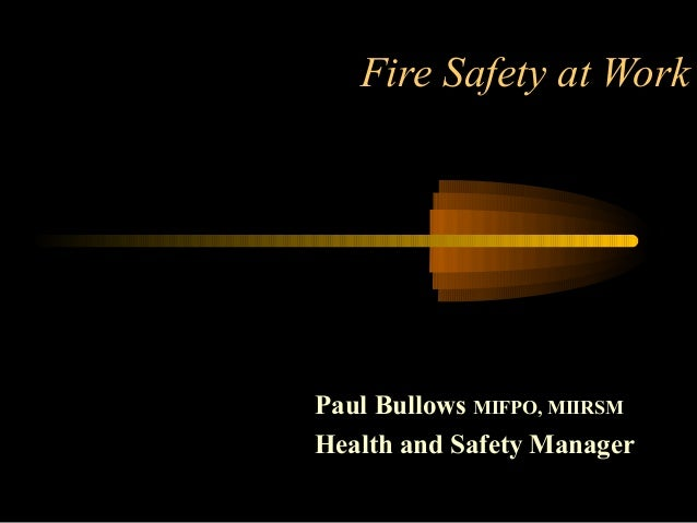 Fire Safety at WorkPaul Bullows MIFPO, MIIRSMHealth and Safety Manager