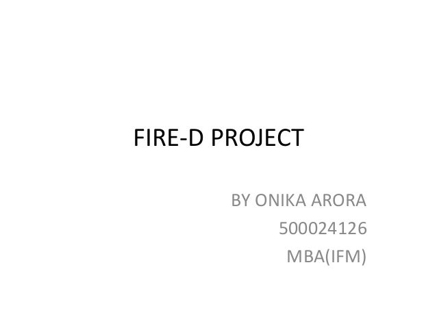 FIRE-D PROJECT BY ONIKA ARORA 500024126 MBA(IFM)