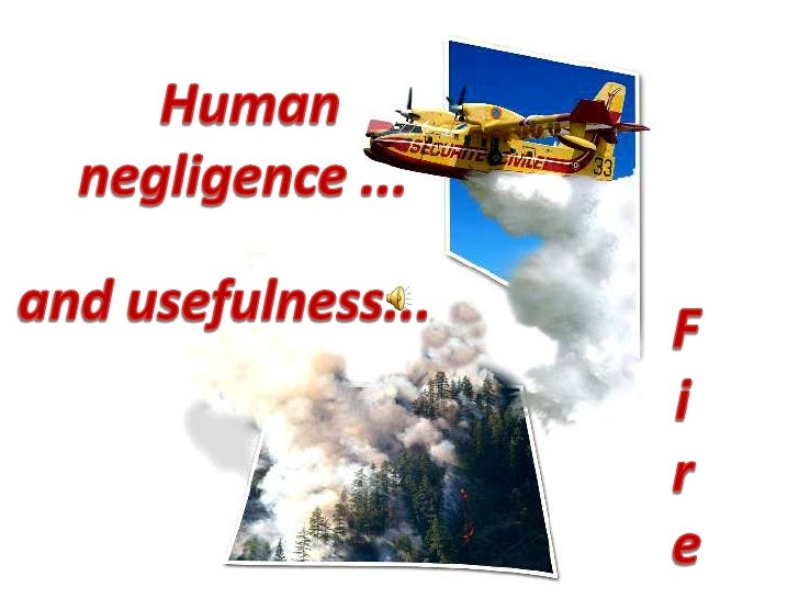 Human negligence ...<br />and usefulness...<br />Fire<br />