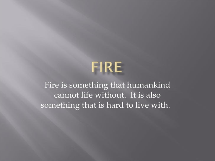 Fire is something that humankind cannot life without.  It is also something that is hard to live with.