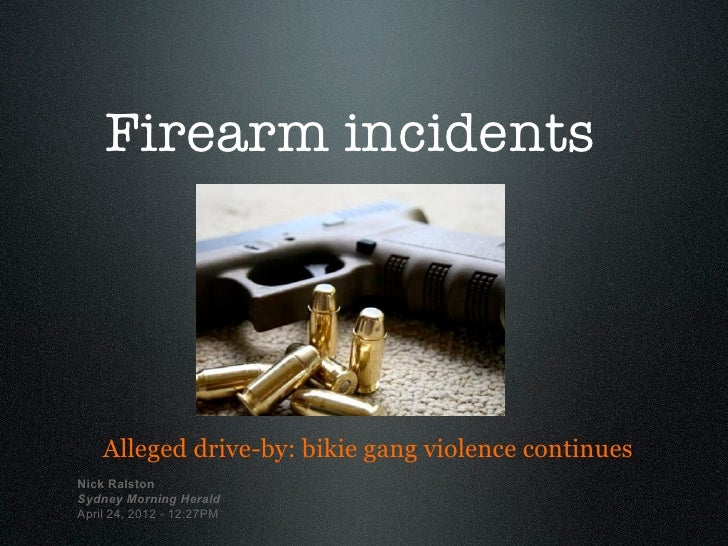 Firearm incidents    Alleged drive-by: bikie gang violence continuesNick RalstonSydney Morning HeraldApril 24, 2012 - 12:2...