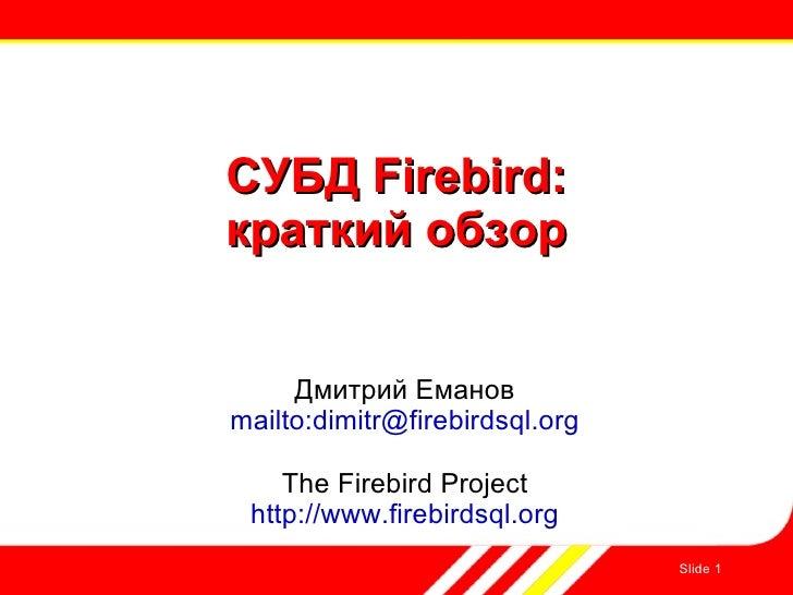 Slide  СУБД Firebird: краткий обзор Дмитрий Еманов mailto:dimitr@firebirdsql.org The Firebird Project http://www.firebirds...