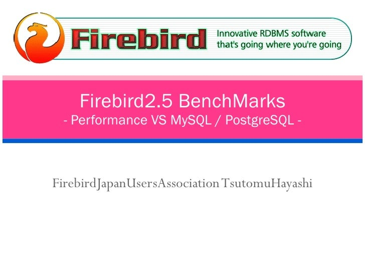 FirebirdJapanUsersAssociation TsutomuHayashi Firebird2.5 BenchMarks - Performance VS MySQL / PostgreSQL -