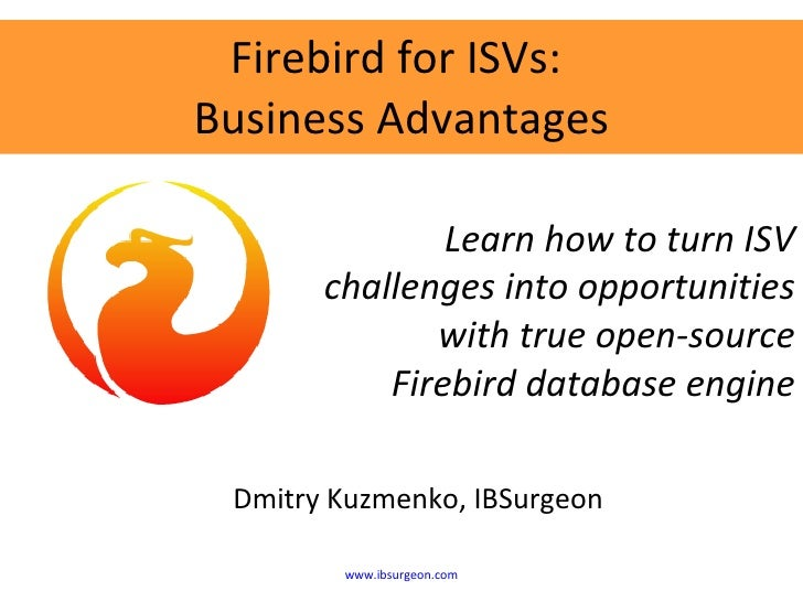 Firebird for ISVs:  Business Advantages Dmitry Kuzmenko, IBSurgeon Learn how to turn ISV challenges into opportunities wit...