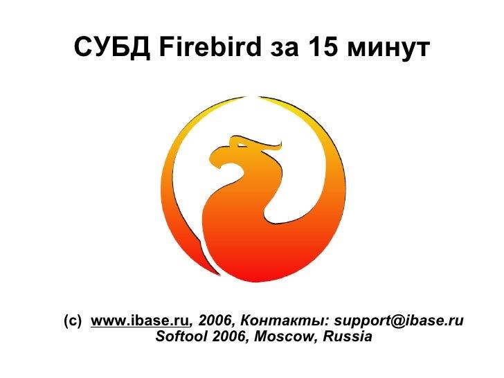 СУБД Firebird за 15 минут <ul><ul><li>(с)  www.ibase.ru , 2006,  Контакты:  [email_address] </li></ul></ul><ul><ul><li>Sof...